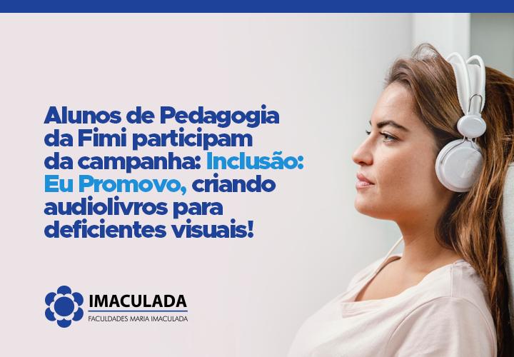 Alunos de Pedagogia da Fimi participam da campanha: Inclusão: Eu Promovo, criando audiolivros para deficientes visuais!